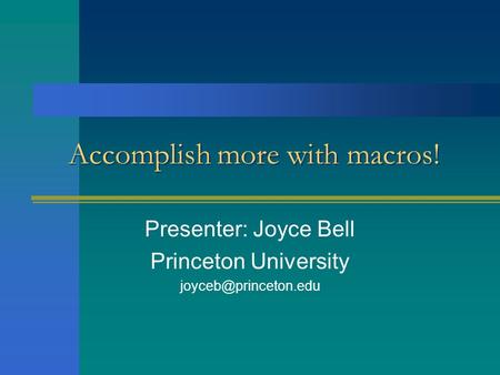Accomplish more with macros! Presenter: Joyce Bell Princeton University