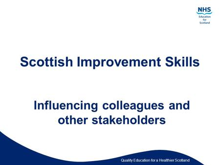 Quality Education for a Healthier Scotland Scottish Improvement Skills Influencing colleagues and other stakeholders.