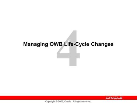 4 Copyright © 2006, Oracle. All rights reserved. Managing OWB Life-Cycle Changes.