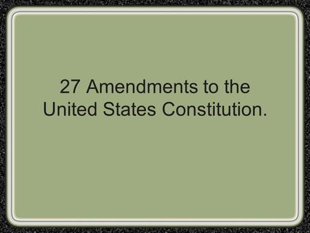 27 Amendments to the United States Constitution..