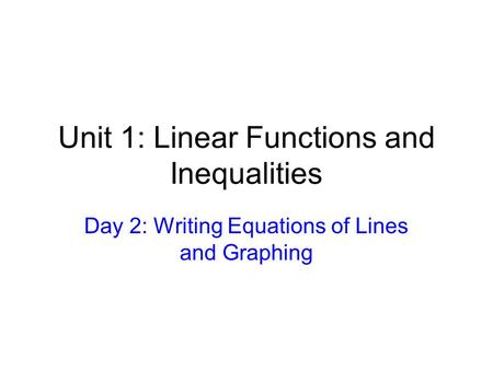 Unit 1: Linear Functions and Inequalities Day 2: Writing Equations of Lines and Graphing.