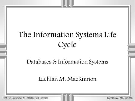 F29IF2: Databases & Information Systems Lachlan M. MacKinnon The Information Systems Life Cycle Databases & Information Systems Lachlan M. MacKinnon.
