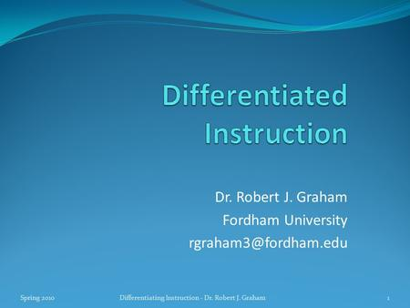 Dr. Robert J. Graham Fordham University Spring 20101Differentiating Instruction - Dr. Robert J. Graham.
