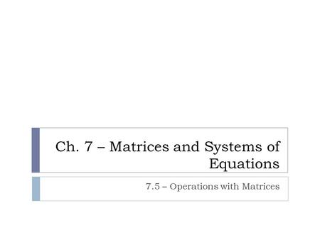 Ch. 7 – Matrices and Systems of Equations 7.5 – Operations with Matrices.