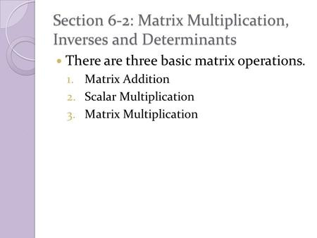 Section 6-2: Matrix Multiplication, Inverses and Determinants There are three basic matrix operations. 1.Matrix Addition 2.Scalar Multiplication 3.Matrix.
