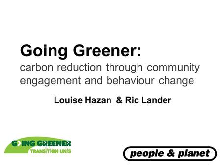 Going Greener: carbon reduction through community engagement and behaviour change Louise Hazan & Ric Lander.