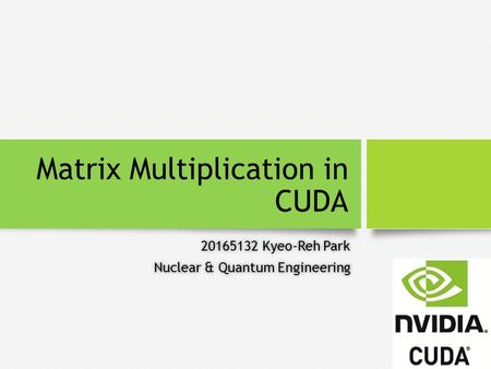 Matrix Multiplication in CUDA 20165132 Kyeo-Reh Park20165132 Kyeo-Reh Park Nuclear & Quantum EngineeringNuclear & Quantum Engineering.