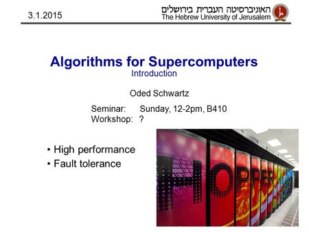 Algorithms for Supercomputers Introduction Oded Schwartz Seminar: Sunday, 12-2pm, B410 Workshop: ? High performance Fault tolerance 3.1.2015.
