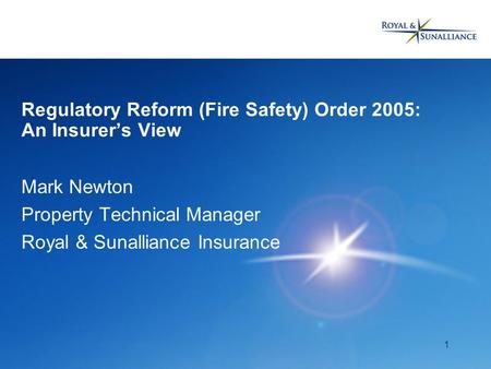 1 Regulatory Reform (Fire Safety) Order 2005: An Insurer's View Mark Newton Property Technical Manager Royal & Sunalliance Insurance.