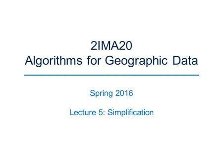 2IMA20 Algorithms for Geographic Data Spring 2016 Lecture 5: Simplification.