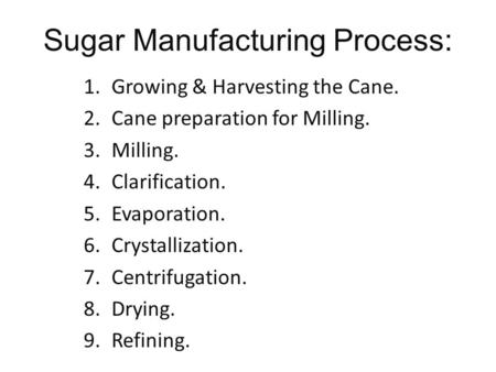 Sugar Manufacturing Process: 1.Growing & Harvesting the Cane. 2.Cane preparation for Milling. 3.Milling. 4.Clarification. 5.Evaporation. 6.Crystallization.