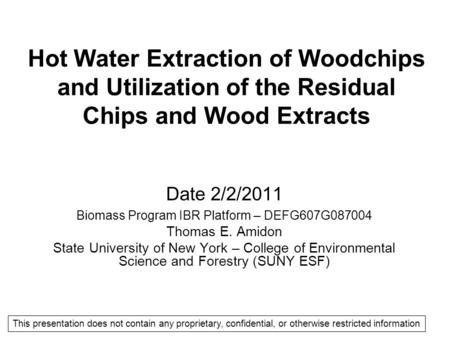 Hot Water Extraction of Woodchips and Utilization of the Residual Chips and Wood Extracts Date 2/2/2011 Biomass Program IBR Platform – DEFG607G087004 Thomas.