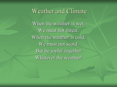 Weather and Climate Weather and Climate When the weather is wet, We must not threat. When the weather is cold, We must not scold. But be joyful together.