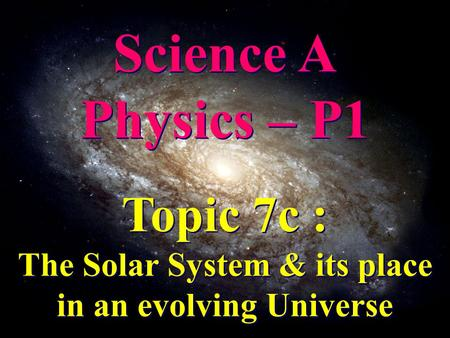 Science A Physics – P1 Science A Physics – P1 Topic 7c : The Solar System & its place in an evolving Universe Topic 7c : The Solar System & its place in.