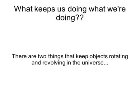 What keeps us doing what we're doing?? There are two things that keep objects rotating and revolving in the universe...