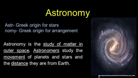 Astr Astronomy Astr- Greek origin for stars nomy- Greek origin for arrangement Astronomy is the study of matter in outer space. Astronomers study the movement.