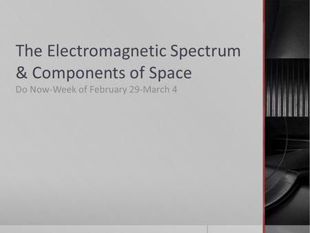 The Electromagnetic Spectrum & Components of Space Do Now-Week of February 29-March 4.