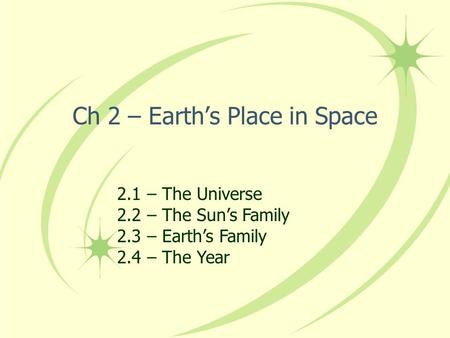 Ch 2 – Earth's Place in Space 2.1 – The Universe 2.2 – The Sun's Family 2.3 – Earth's Family 2.4 – The Year.