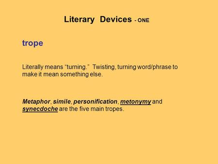 "Trope Literally means ""turning."" Twisting, turning word/phrase to make it mean something else. Metaphor, simile, personification, metonymy and synecdoche."