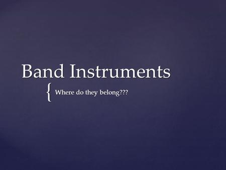 { Band Instruments Where do they belong???.  Band instruments have evolved in the last 500 years for better advancement of musical performance.  Band.