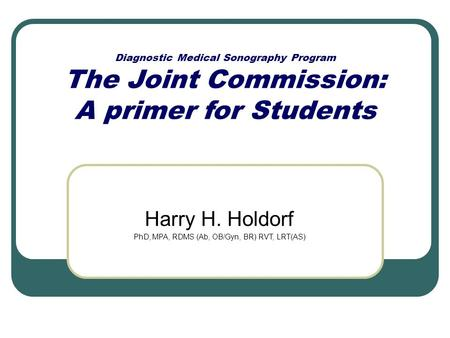 Diagnostic Medical Sonography Program The Joint Commission: A primer for Students Harry H. Holdorf PhD, MPA, RDMS (Ab, OB/Gyn, BR) RVT, LRT(AS)