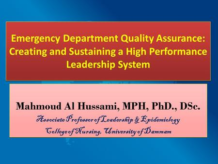 Emergency Department Quality Assurance: Creating and Sustaining a High Performance Leadership System Mahmoud Al Hussami, MPH, PhD., DSc. Associate Professor.
