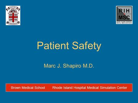 Patient Safety Marc J. Shapiro M.D. Brown Medical SchoolRhode Island Hospital Medical Simulation Center.