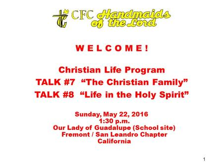 "W E L C O M E ! Christian Life Program TALK #7 ""The Christian Family"" TALK #8 ""Life in the Holy Spirit"" Sunday, May 22, 2016 1:30 p.m. Our Lady of Guadalupe."