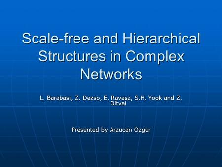 Scale-free and Hierarchical Structures in Complex Networks L. Barabasi, Z. Dezso, E. Ravasz, S.H. Yook and Z. Oltvai Presented by Arzucan Özgür.