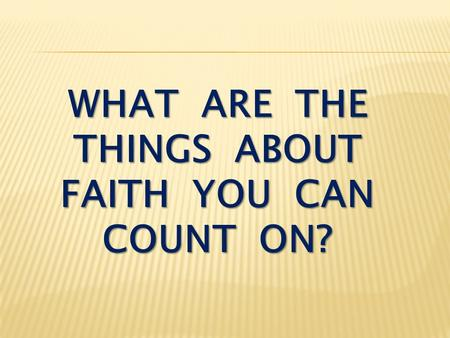 WHAT ARE THE THINGS ABOUT FAITH YOU CAN COUNT ON?.
