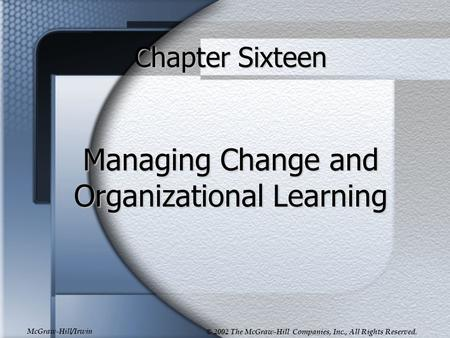 McGraw-Hill/Irwin © 2002 The McGraw-Hill Companies, Inc., All Rights Reserved. Chapter Sixteen Managing Change and Organizational Learning.