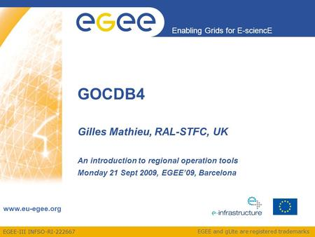 EGEE-III INFSO-RI-222667 Enabling Grids for E-sciencE www.eu-egee.org EGEE and gLite are registered trademarks GOCDB4 Gilles Mathieu, RAL-STFC, UK An introduction.