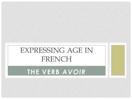 "THE VERB AVOIR EXPRESSING AGE IN FRENCH. HOW TO USE AVOIR The verb AVOIR means ""to ____________"" When written as A-V-O-I-R, the verb is in its ____________."