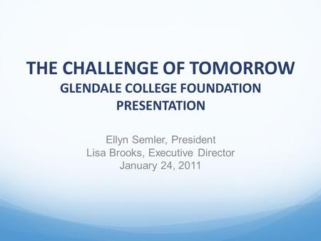 THE CHALLENGE OF TOMORROW GLENDALE COLLEGE FOUNDATION PRESENTATION Ellyn Semler, President Lisa Brooks, Executive Director January 24, 2011.