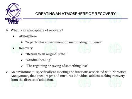 "CREATING AN ATMOSPHERE OF RECOVERY  What is an atmosphere of recovery?  Atmosphere  ""A particular environment or surrounding influence""  Recovery "