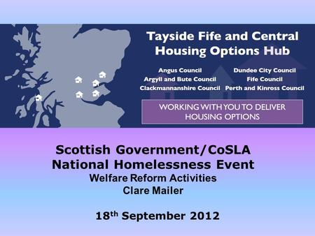 Scottish Government/CoSLA National Homelessness Event Welfare Reform Activities Clare Mailer 18 th September 2012.