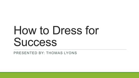 How to Dress for Success PRESENTED BY: THOMAS LYONS.