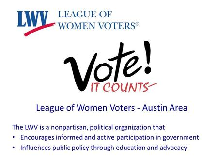 League of Women Voters - Austin Area The LWV is a nonpartisan, political organization that Encourages informed and active participation in government Influences.