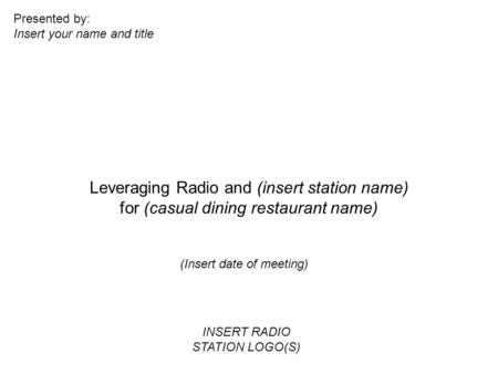 Leveraging Radio and (insert station name) for (casual dining restaurant name) (Insert date of meeting) Presented by: Insert your name and title INSERT.