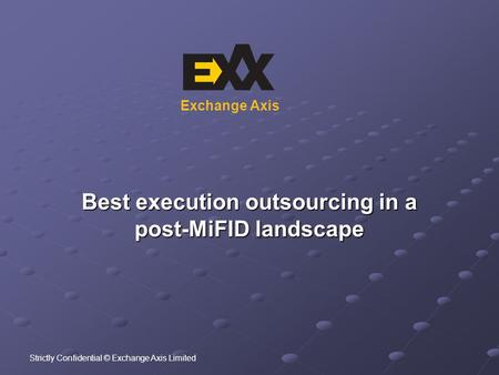 Exchange Axis Best execution outsourcing in a post-MiFID landscape Strictly Confidential © Exchange Axis Limited.