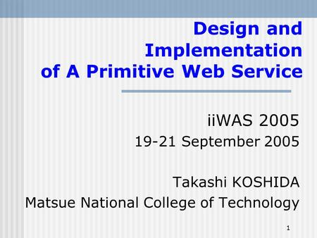 1 Design and Implementation of A Primitive Web Service iiWAS 2005 19-21 September 2005 Takashi KOSHIDA Matsue National College of Technology.