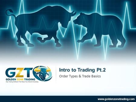 Intro to Trading Pt.2 www.goldenzonetrading.com Order Types & Trade Basics.