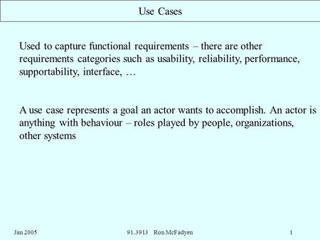 Jan 200591.3913 Ron McFadyen1 Use Cases Used to capture functional requirements – there are other requirements categories such as usability, reliability,