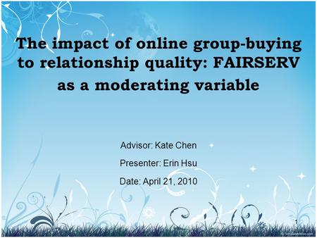 1 The impact of online group-buying to relationship quality: FAIRSERV as a moderating variable Advisor: Kate Chen Presenter: Erin Hsu Date: April 21, 2010.