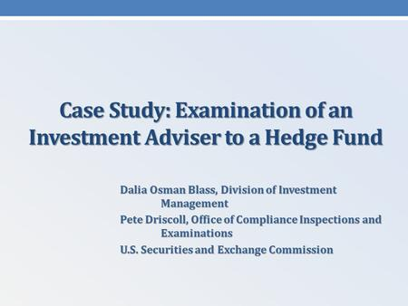 Case Study: Examination of an Investment Adviser to a Hedge Fund Dalia Osman Blass, Division of Investment Management Pete Driscoll, Office of Compliance.