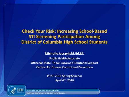 Check Your Risk: Increasing School-Based STI Screening Participation Among District of Columbia High School Students Michelle Jasczyński, Ed.M. Public.