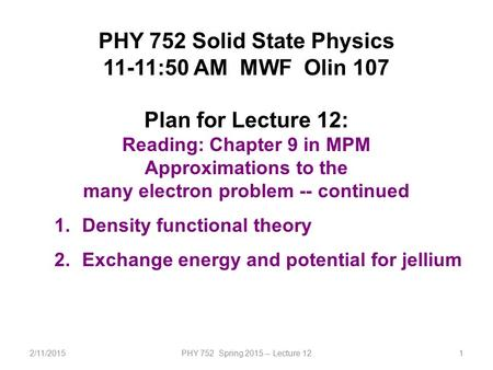 2/11/2015PHY 752 Spring 2015 -- Lecture 121 PHY 752 Solid State Physics 11-11:50 AM MWF Olin 107 Plan for Lecture 12: Reading: Chapter 9 in MPM Approximations.