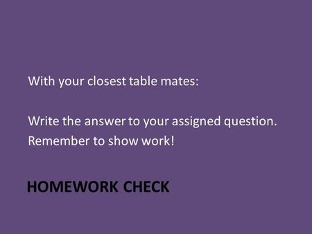 HOMEWORK CHECK With your closest table mates: Write the answer to your assigned question. Remember to show work!