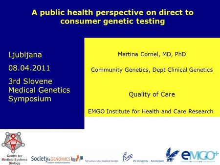 EMGO Institute for Health and Care Research Quality of Care Martina Cornel, MD, PhD A public health perspective on direct to consumer genetic testing Community.