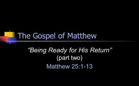 "The Gospel of Matthew ""Being Ready for His Return"" (part two) Matthew 25:1-13."